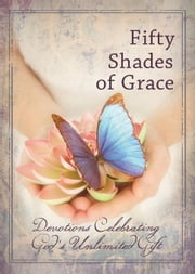Fifty Shades of Grace: Devotions Celebrating God's Unlimited Gift ebook by Smith, Freeman
