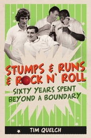 Stumps & Runs & Rock 'n' Roll - Sixty Years Beyond a Boundary ebook by Tim Quelch