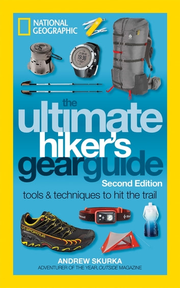 The Ultimate Hiker's Gear Guide, Second Edition - Tools and Techniques to Hit the Trail ebook by Andrew Skurka