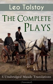 The Complete Plays of Leo Tolstoy – 6 Unabridged Maude Translations (Annotated) - The Power of Darkness, The First Distiller, Fruits of Culture, The Live Corpse, The Cause of it All & The Light Shines in Darkness ebook by Leo Tolstoy,Louise Maude,Aylmer Maude