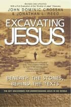 Excavating Jesus - Beneath the Stones, Behind the Texts: Revised and Updated ebook by John Dominic Crossan, Jonathan L Reed