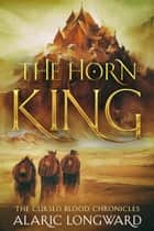 The Horn King - The Cursed Blood Chronicles, #1 ebook by Alaric Longward