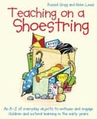 Teaching on a Shoestring - An A-Z of everyday objects to enthuse and engage pupils and extend education in the early years ebook by Russell Grigg, Helen Lewis