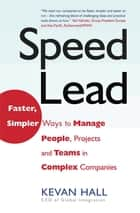 Speed Lead - Faster, Simpler Ways to Manage People, Projects and Teams in Complex Companies ebook by Kevan Hall