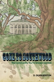 Gone To Southwood: The Community You've Always Wanted ebook by D. Dean Benton