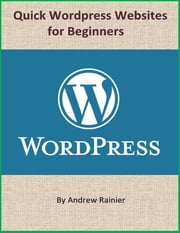 Quick Wordpress Websites for Beginners ebook by Andrew Rainier