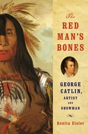 The Red Man's Bones: George Catlin, Artist and Showman ebook by Benita Eisler