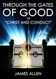 "Through The Gates Of Good - ""Christ And Conduct"" ebook by James Allen"