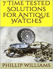 7 Time Tested Solutions for Antique Watches ebook by Phillip Williams