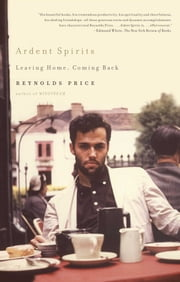Ardent Spirits - Leaving Home, Coming Back ebook by Reynolds Price