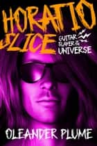 Horatio Slice, Guitar Slayer of the Universe ebook by Oleander Plume