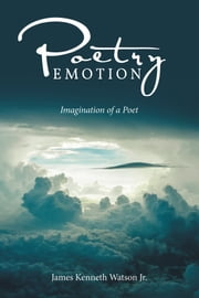 Poetry Emotion - Imagination of a Poet ebook by James Kenneth Watson Jr.