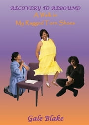 Recovery to Rebound - A Walk in My Ragged Torn Shoes ebook by Gale Blake