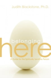 Belonging Here: A Guide for the Spiritually Sensitive Person - A Guide for the Spiritually Sensitive Person ebook by Blackstone, Judith PhD