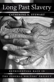 Long Past Slavery - Representing Race in the Federal Writers' Project ebook by Catherine A. Stewart
