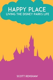 Happy Place - Living the Disney Parks Life ebook by Scott Renshaw