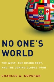 No One's World - The West, the Rising Rest, and the Coming Global Turn ebook by Charles A. Kupchan