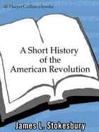A Short History of the American Revolution ebook by James L Stokesbury