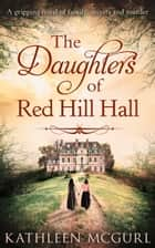 The Daughters Of Red Hill Hall eBook by Kathleen McGurl