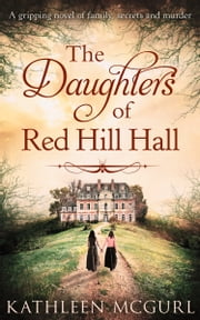 The Daughters Of Red Hill Hall: A gripping novel of family, secrets and murder ebook by Kathleen McGurl