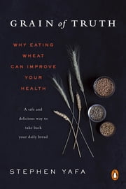 Grain of Truth - Why Eating Wheat Can Improve Your Health ebook by Stephen Yafa