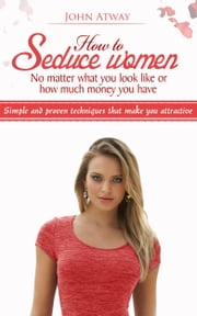 How to Seduce women - No matter what you look like or how much money you have - Simple and proven techniques that make you attractive ebook by John Atway