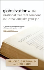 globalization - n. the irrational fear that someone in China will take your job ebook by Bruce C. N. Greenwald,Judd Kahn