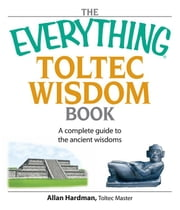 The Everything Toltec Wisdom Book: A Complete Guide to the Ancient Wisdoms ebook by Hardman, Allan