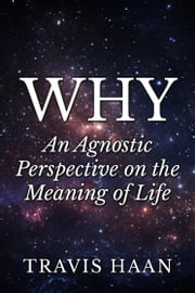 Why: An Agnostic Perspective on the Meaning of Life ebook by Travis Haan