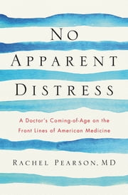 No Apparent Distress: A Doctor's Coming-of-Age on the Front Lines of American Medicine ebook by Rachel Pearson, MD