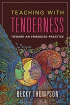 Teaching with Tenderness - Toward an Embodied Practice eBook by Becky Thompson