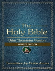 The Holy Bible: Urim Thummim Version: Geneva Edition ebook by Dallas James