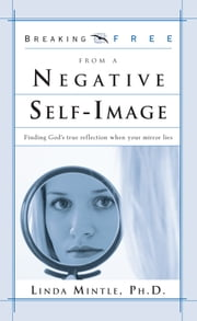 Breaking Free from a Negative Self Image - Finding God's True Reflection When Your Mirror Lies ebook by Linda Mintle, Ph.D.