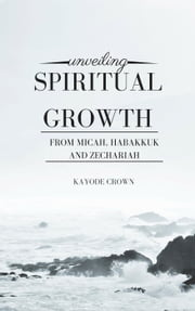 Unveiling Spiritual Growth From Micah, Habakkuk and Zechariah ebook by Kayode Crown