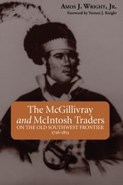 The McGillivray and McIntosh Traders - On the Old Southwest Frontier, 1716-1815 ebook by Amos Wright Jr.