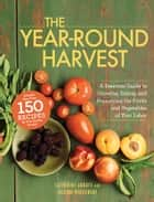 The Year-Round Harvest - A Seasonal Guide to Growing, Eating, and Preserving the Fruits and Vegetables of Your Labor ebook by Catherine Abbott
