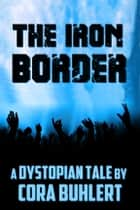 The Iron Border - A Dystopian Tale eBook by Cora Buhlert