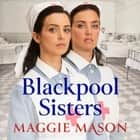 Blackpool Sisters - A heart-warming and heartbreaking wartime family saga, from the much-loved author audiobook by Maggie Mason