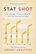 Hockey Abstract Presents… Stat Shot - The Ultimate Guide to Hockey Analytics ebook by Rob Vollman, Tom Awad, Iain Fyffe