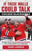 If These Walls Could Talk: Chicago Blackhawks - Stories from the Chicago Blackhawks' Ice, Locker Room, and Press Box ebook by Mark Lazerus, Denis Savard