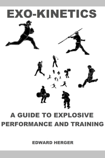 Exo-Kinetics: A Guide to Explosive Performance and Training ebook by Edward Herger