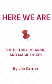 Here We Are - The History, Meaning, and Magic of GPS ebook by Jim Carrier