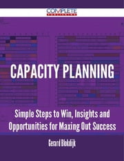 Capacity Planning - Simple Steps to Win, Insights and Opportunities for Maxing Out Success ebook by Gerard Blokdijk
