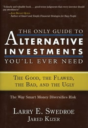 The Only Guide to Alternative Investments You'll Ever Need - The Good, the Flawed, the Bad, and the Ugly ebook by Larry E. Swedroe,Jared Kizer
