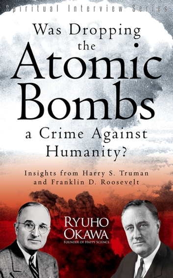Was Dropping the Atomic Bombs a Crime Against Humanity? - Insights from Harry S. Truman and Franklin D. Roosevelt ebook by Ryuho Okawa