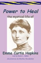 Power to Heal; The Mystical Life of Emma Curtis Hopkins ebook by Ruth L. Miller, Martha Shonkwiler-illutrator