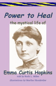 Power to Heal; The Mystical Life of Emma Curtis Hopkins ebook by Ruth L. Miller,Martha Shonkwiler-illutrator