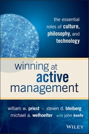 Winning at Active Management - The Essential Roles of Culture, Philosophy, and Technology ebook by William W. Priest,Steven D. Bleiberg,Michael A. Welhoelter,John Keefe