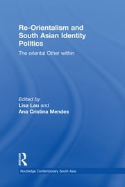 Re-Orientalism and South Asian Identity Politics - The Oriental Other Within ebook by Lisa Lau,Ana Cristina Mendes