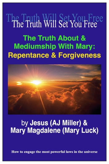 The Truth About & Mediumship with Mary: Repentance & Forgiveness ebook by Jesus (AJ Miller),Mary Magdalene (Mary Luck)